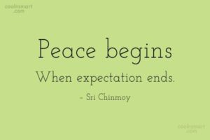 Peace begins when expectation ends quote bu Sri Chinmoy
